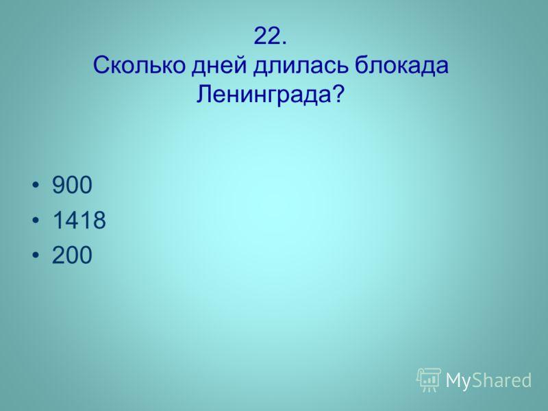 22. Сколько дней длилась блокада Ленинграда? 900 1418 200