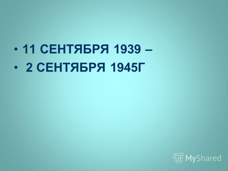 11 СЕНТЯБРЯ 1939 – 2 СЕНТЯБРЯ 1945Г
