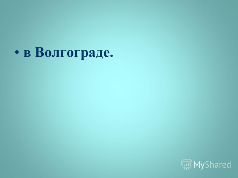 в Волгограде.