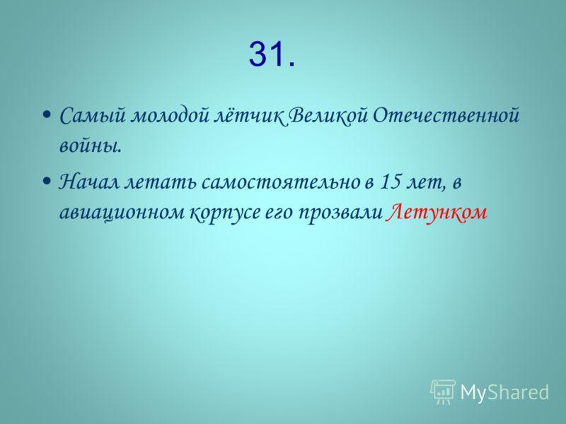 31. Самый молодой лётчик Великой Отечественной войны. Начал летать самостоятельно в 15 лет, в авиационном корпусе его прозвали Летунком