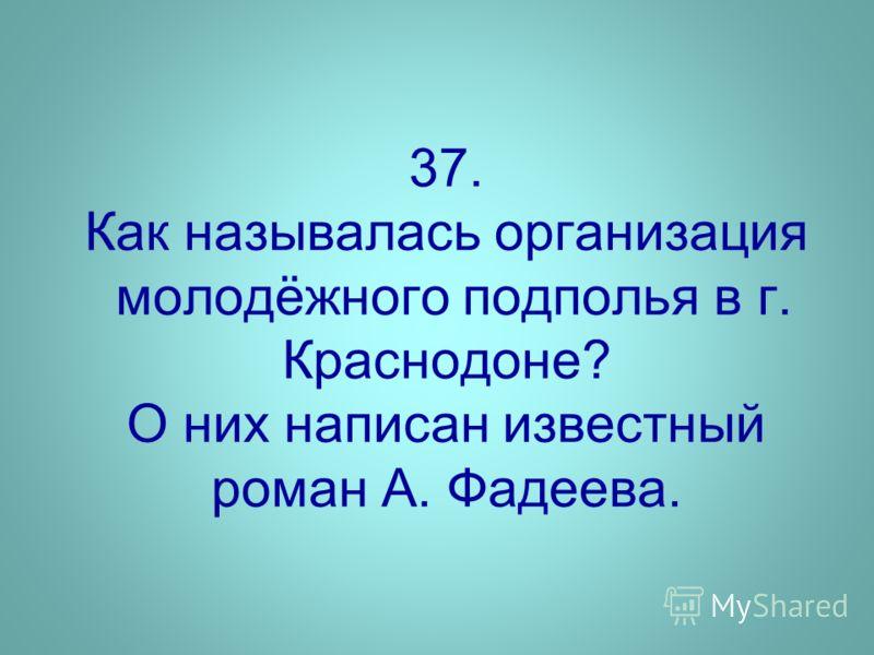 37. Как называлась организация молодёжного подполья в г. Краснодоне? О них написан известный роман А. Фадеева.