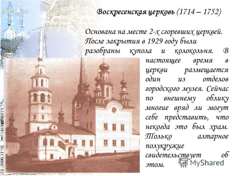 Воскресенская церковь (1714 – 1752) Основана на месте 2-х сгоревших церквей. После закрытия в 1929 году были разобраны купола и колокольня. В настоящее время в церкви размещается один из отделов городского музея. Сейчас по внешнему облику многие вряд