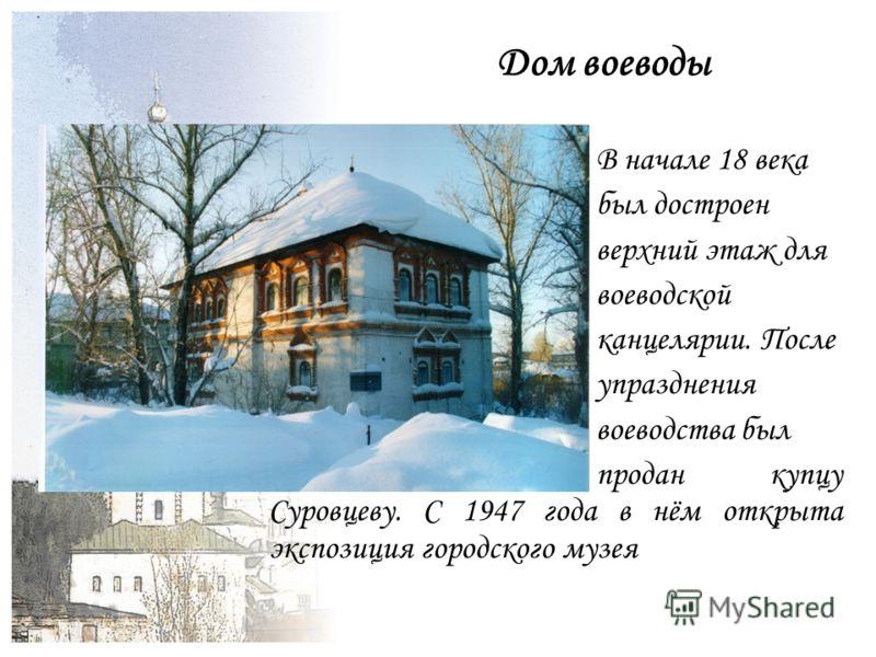 Дом воеводы В начале 18 века был достроен верхний этаж для воеводской канцелярии. После упразднения воеводства был продан купцу Суровцеву. С 1947 года в нём открыта экспозиция городского музея