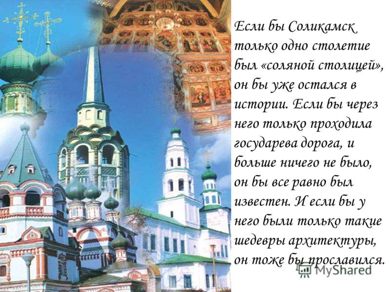 Если бы Соликамск только одно столетие был «соляной столицей», он бы уже остался в истории. Если бы через него только проходила государева дорога, и больше ничего не было, он бы все равно был известен. И если бы у него были только такие шедевры архит