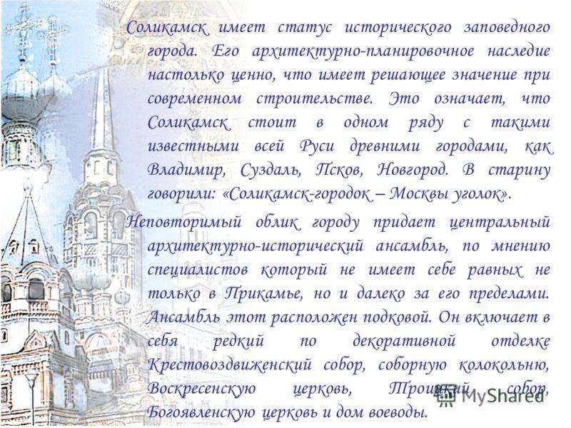 Соликамск имеет статус исторического заповедного города. Его архитектурно-планировочное наследие настолько ценно, что имеет решающее значение при современном строительстве. Это означает, что Соликамск стоит в одном ряду с такими известными всей Руси