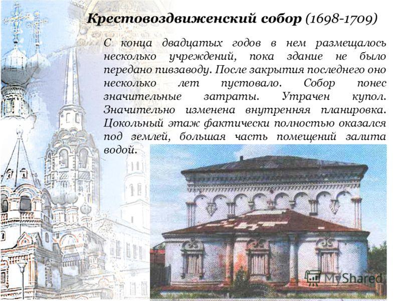 Крестовоздвиженский собор (1698-1709) С конца двадцатых годов в нем размещалось несколько учреждений, пока здание не было передано пивзаводу. После закрытия последнего оно несколько лет пустовало. Собор понес значительные затраты. Утрачен купол. Знач