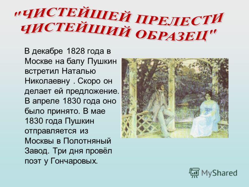 В декабре 1828 года в Москве на балу Пушкин встретил Наталью Николаевну. Скоро он делает ей предложение. В апреле 1830 года оно было принято. В мае 1830 года Пушкин отправляется из Москвы в Полотняный Завод. Три дня провёл поэт у Гончаровых.