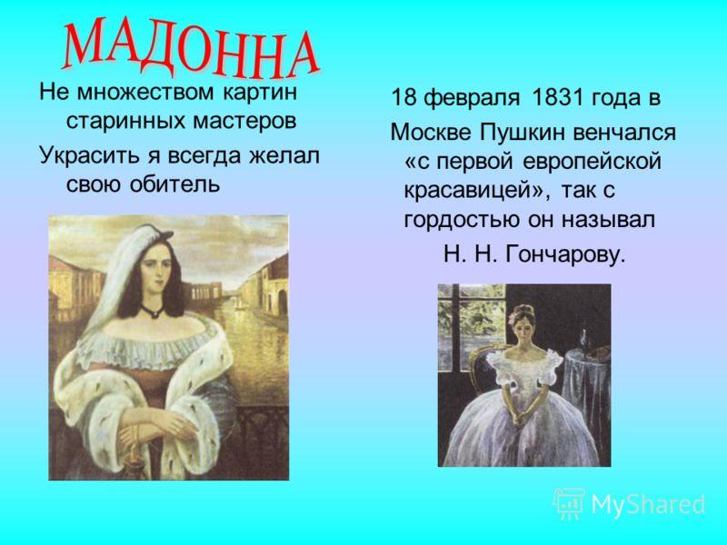 Не множеством картин старинных мастеров Украсить я всегда желал свою обитель 18 февраля 1831 года в Москве Пушкин венчался «с первой европейской красавицей», так с гордостью он называл Н. Н. Гончарову.