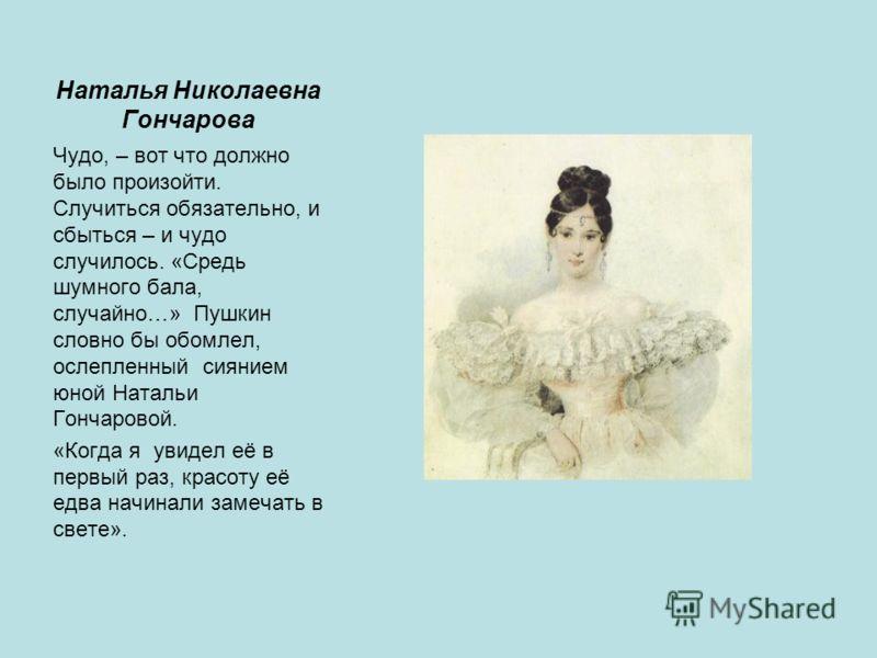 Наталья Николаевна Гончарова Чудо, – вот что должно было произойти. Случиться обязательно, и сбыться – и чудо случилось. «Средь шумного бала, случайно…» Пушкин словно бы обомлел, ослепленный сиянием юной Натальи Гончаровой. «Когда я увидел её в первы