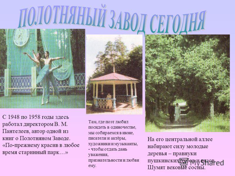 С 1948 по 1958 годы здесь работал директором В. М. Пантелеев, автор одной из книг о Полотняном Заводе. «По-прежнему красив в любое время старинный парк…» На его центральной аллее набирают силу молодые деревья – правнуки пушкинских дубов и вязов. Шумя