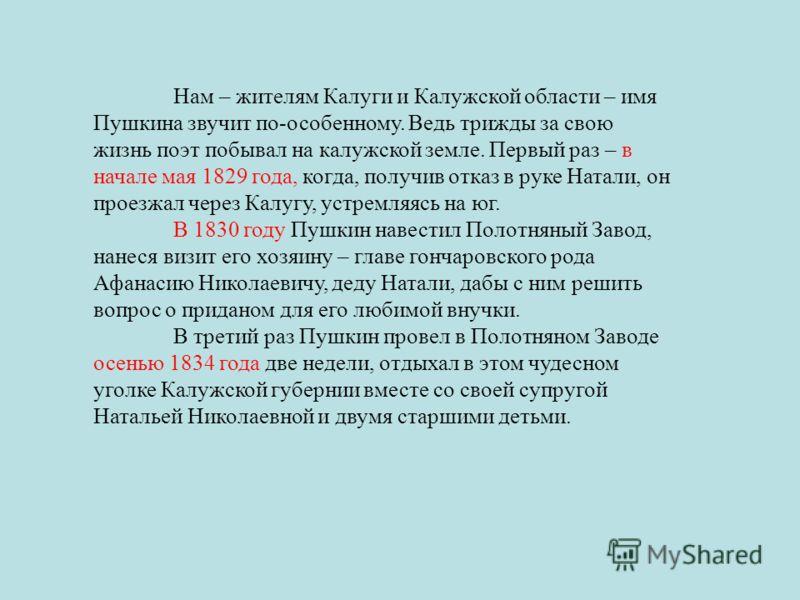 Нам – жителям Калуги и Калужской области – имя Пушкина звучит по-особенному. Ведь трижды за свою жизнь поэт побывал на калужской земле. Первый раз – в начале мая 1829 года, когда, получив отказ в руке Натали, он проезжал через Калугу, устремляясь на