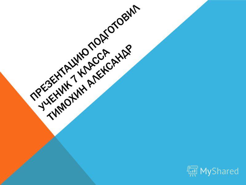 ПРЕЗЕНТАЦИЮ ПОДГОТОВИЛ УЧЕНИК 7 КЛАССА ТИМОХИН АЛЕКСАНДР