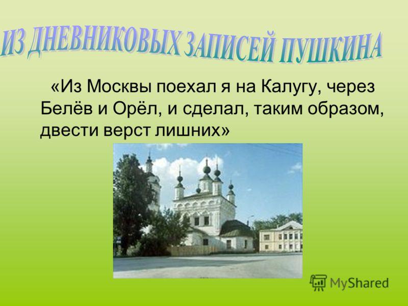 «Из Москвы поехал я на Калугу, через Белёв и Орёл, и сделал, таким образом, двести верст лишних»