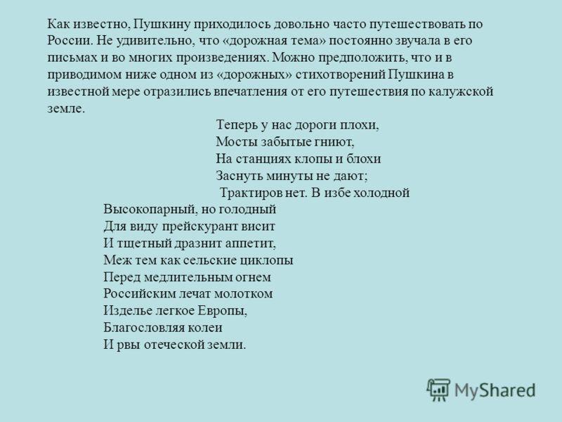 Как известно, Пушкину приходилось довольно часто путешествовать по России. Не удивительно, что «дорожная тема» постоянно звучала в его письмах и во многих произведениях. Можно предположить, что и в приводимом ниже одном из «дорожных» стихотворений Пу