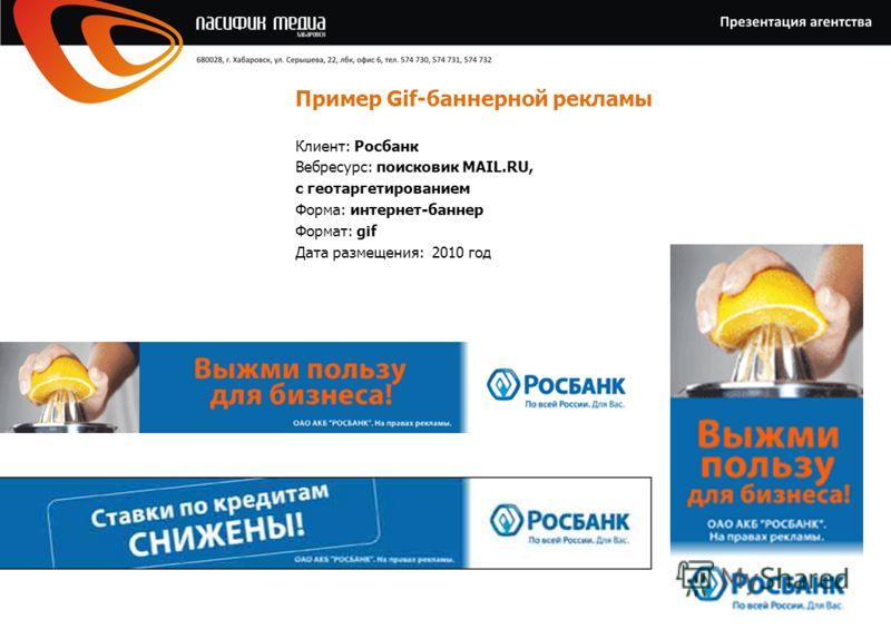 Пример Gif-баннерной рекламы Клиент: Росбанк Вебресурс: поисковик MAIL.RU, с геотаргетированием Форма: интернет-баннер Формат: gif Дата размещения: 2010 год