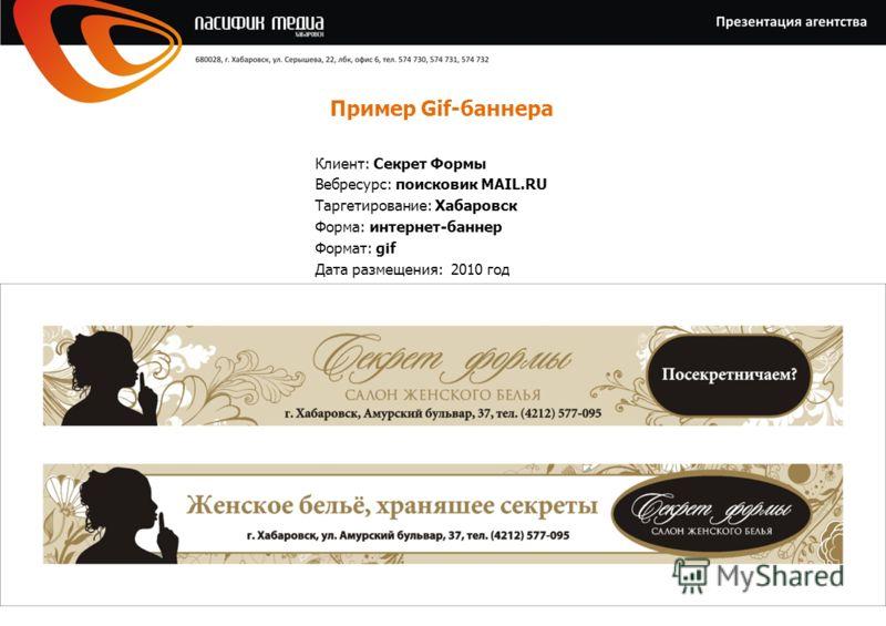 Пример Gif-баннера Клиент: Секрет Формы Вебресурс: поисковик MAIL.RU Таргетирование: Хабаровск Форма: интернет-баннер Формат: gif Дата размещения: 2010 год