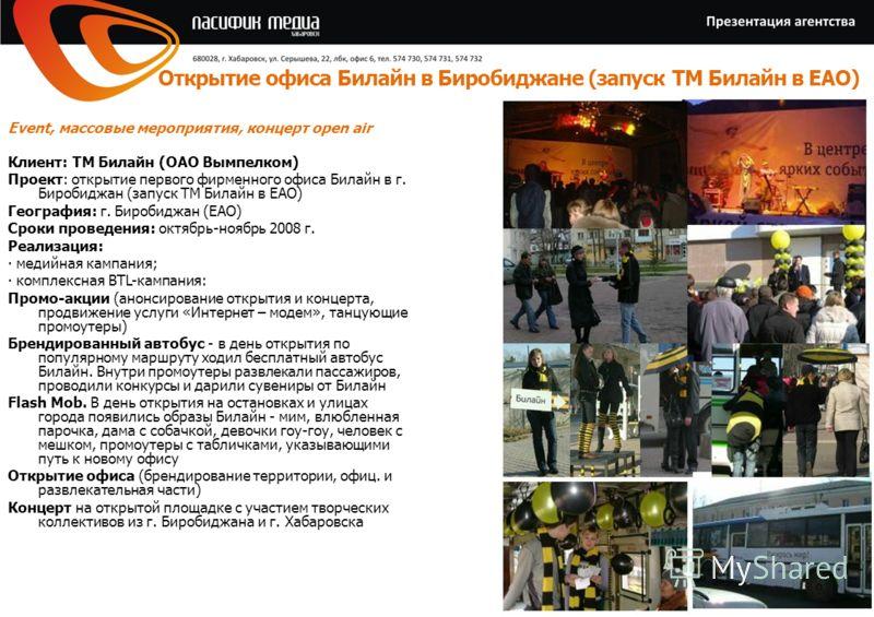 Клиент: ТМ Билайн (ОАО Вымпелком) Проект: открытие первого фирменного офиса Билайн в г. Биробиджан (запуск ТМ Билайн в ЕАО) География: г. Биробиджан (ЕАО) Сроки проведения: октябрь-ноябрь 2008 г. Реализация: медийная кампания; комплексная BTL-кампани