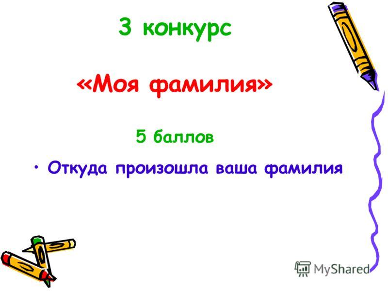 3 конкурс «Моя фамилия» 5 баллов Откуда произошла ваша фамилия