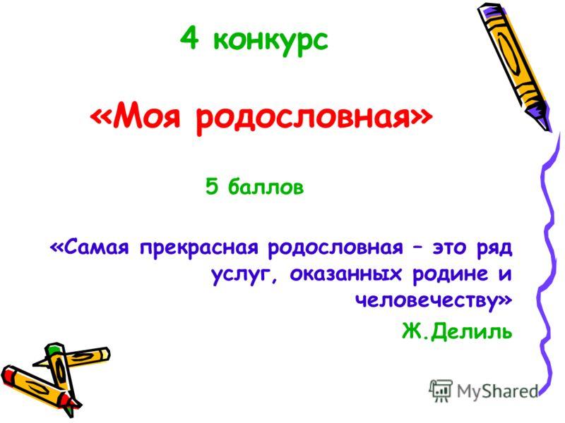 4 конкурс «Моя родословная» 5 баллов «Самая прекрасная родословная – это ряд услуг, оказанных родине и человечеству» Ж.Делиль