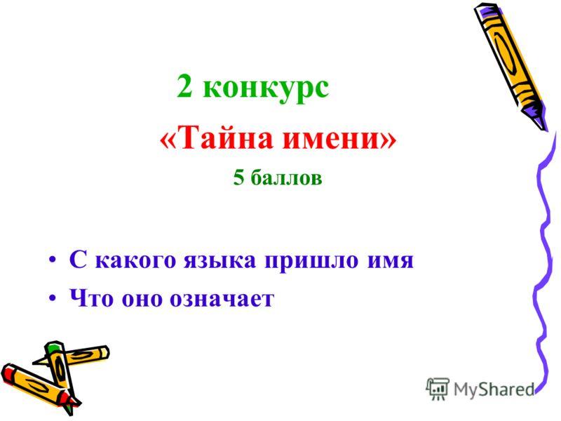 2 конкурс «Тайна имени» 5 баллов С какого языка пришло имя Что оно означает