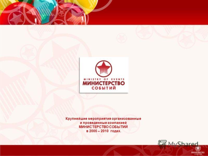Крупнейшие мероприятия организованные и проведенные компанией МИНИСТЕРСТВО СОБЫТИЙ в 2005 – 2010 годах.