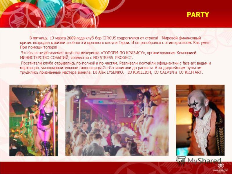PARTY В пятницу, 13 марта 2009 года клуб-бар CIRCUS содрогнулся от страха! Мировой финансовый кризис возродил к жизни злобного и мрачного клоуна Гарри. И он разобрался с этим кризисом. Как умел! При помощи топора! Это была незабываемая клубная вечери