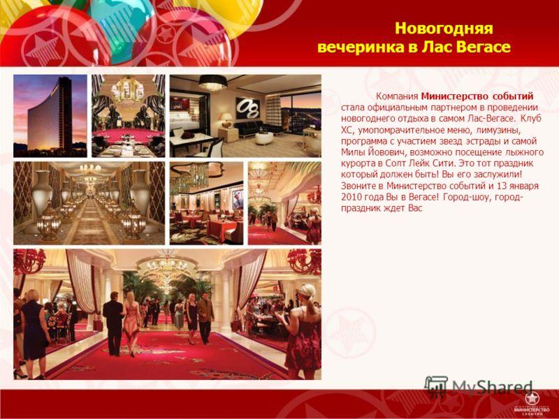Новогодняя вечеринка в Лас Вегасе Компания Министерство событий стала официальным партнером в проведении новогоднего отдыха в самом Лас-Вегасе. Клуб ХС, умопомрачительное меню, лимузины, программа с участием звезд эстрады и самой Милы Йовович, возмож