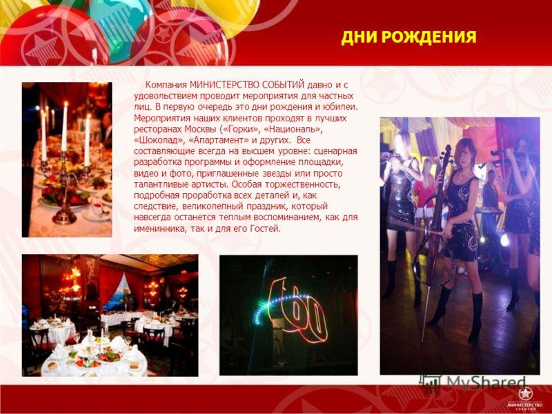 ДНИ РОЖДЕНИЯ Компания МИНИСТЕРСТВО СОБЫТИЙ давно и с удовольствием проводит мероприятия для частных лиц. В первую очередь это дни рождения и юбилеи. Мероприятия наших клиентов проходят в лучших ресторанах Москвы («Горки», «Националь», «Шоколад», «Апа