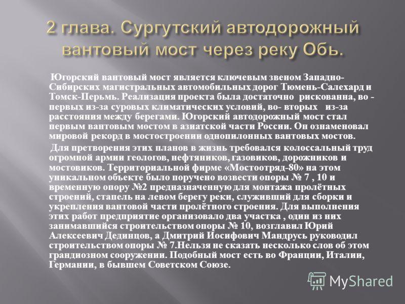 Югорский вантовый мост является ключевым звеном Западно - Сибирских магистральных автомобильных дорог Тюмень - Салехард и Томск - Перьмь. Реализация проекта была достаточно рискованна, во - первых из - за суровых климатических условий, во - вторых из