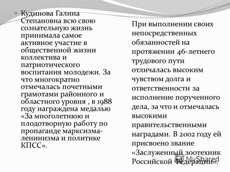 Кудинова Галина Степановна всю свою сознательную жизнь принимала самое активное участие в общественной жизни коллектива и патриотического воспитания молодежи. За что многократно отмечалась почетными грамотами районного и областного уровня, в 1988 год