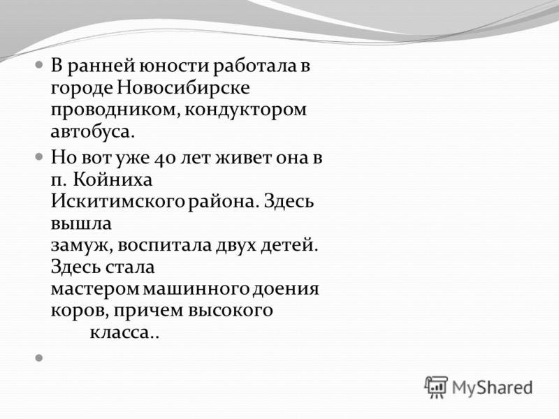 В ранней юности работала в городе Новосибирске проводником, кондуктором автобуса. Но вот уже 40 лет живет она в п. Койниха Искитимского района. Здесь вышла замуж, воспитала двух детей. Здесь стала мастером машинного доения коров, причем высокого клас