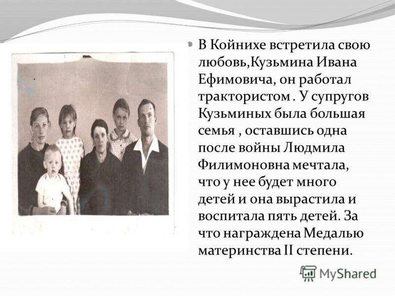 В Койнихе встретила свою любовь,Кузьмина Ивана Ефимовича, он работал трактористом. У супругов Кузьминых была большая семья, оставшись одна после войны Людмила Филимоновна мечтала, что у нее будет много детей и она вырастила и воспитала пять детей. За