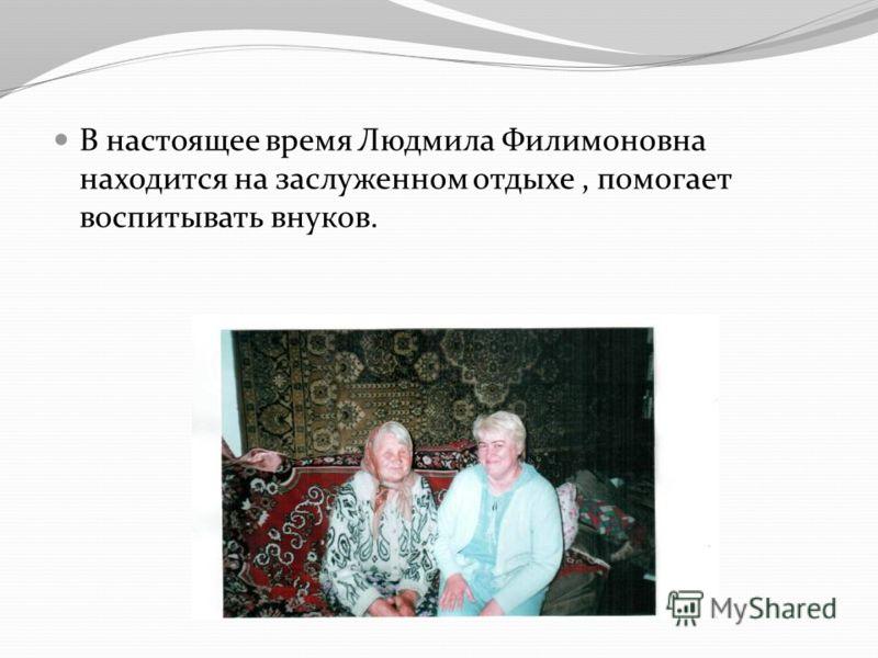 В настоящее время Людмила Филимоновна находится на заслуженном отдыхе, помогает воспитывать внуков.