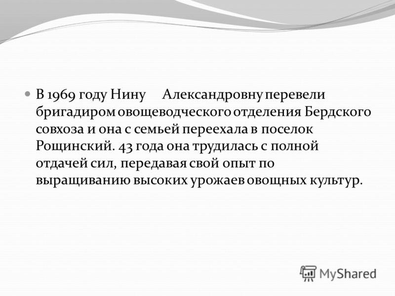 В 1969 году Нину Александровну перевели бригадиром овощеводческого отделения Бердского совхоза и она с семьей переехала в поселок Рощинский. 43 года она трудилась с полной отдачей сил, передавая свой опыт по выращиванию высоких урожаев овощных культу