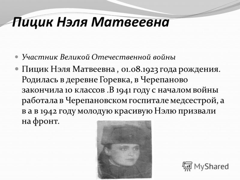 Пицик Нэля Матвеевна Участник Великой Отечественной войны Пицик Нэля Матвеевна, 01.08.1923 года рождения. Родилась в деревне Горевка, в Черепаново закончила 10 классов.В 1941 году с началом войны работала в Черепановском госпитале медсестрой, а в а в