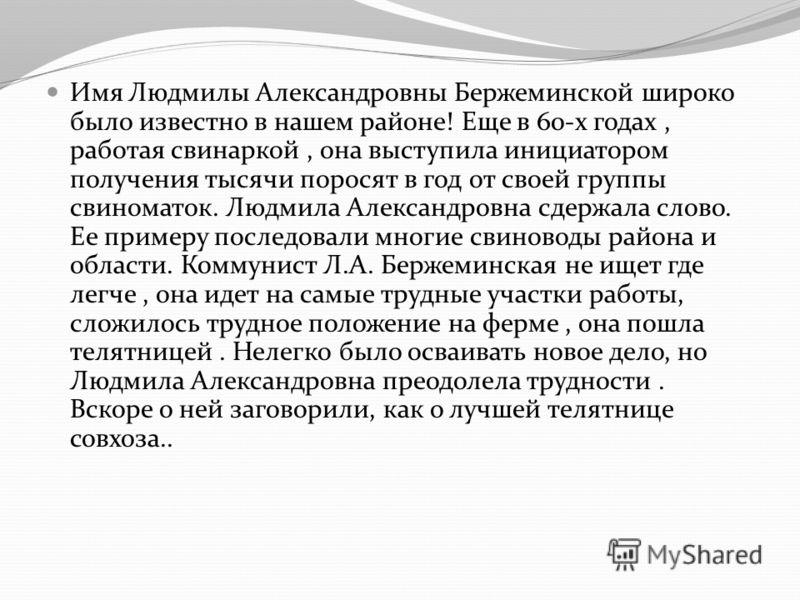 Имя Людмилы Александровны Бержеминской широко было известно в нашем районе! Еще в 60-х годах, работая свинаркой, она выступила инициатором получения тысячи поросят в год от своей группы свиноматок. Людмила Александровна сдержала слово. Ее примеру пос