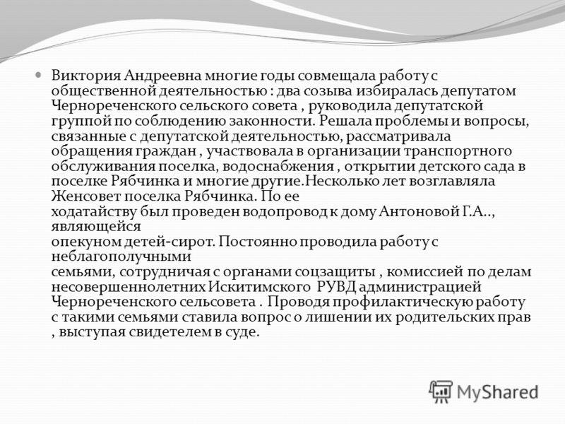 Виктория Андреевна многие годы совмещала работу с общественной деятельностью : два созыва избиралась депутатом Чернореченского сельского совета, руководила депутатской группой по соблюдению законности. Решала проблемы и вопросы, связанные с депутатск