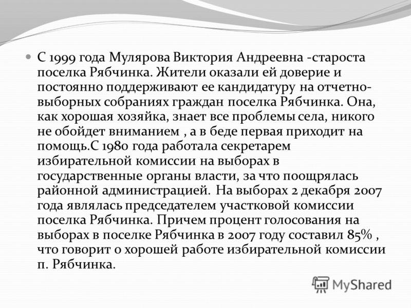 С 1999 года Мулярова Виктория Андреевна -староста поселка Рябчинка. Жители оказали ей доверие и постоянно поддерживают ее кандидатуру на отчетно- выборных собраниях граждан поселка Рябчинка. Она, как хорошая хозяйка, знает все проблемы села, никого н