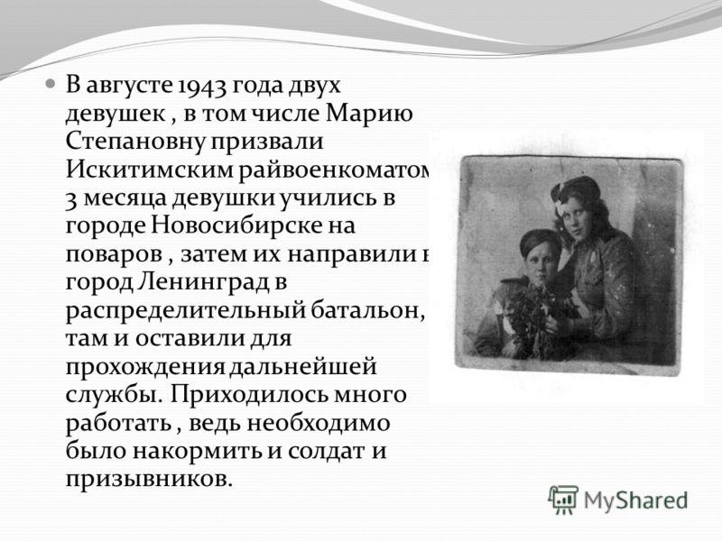 В августе 1943 года двух девушек, в том числе Марию Степановну призвали Искитимским райвоенкоматом. 3 месяца девушки учились в городе Новосибирске на поваров, затем их направили в город Ленинград в распределительный батальон, там и оставили для прохо