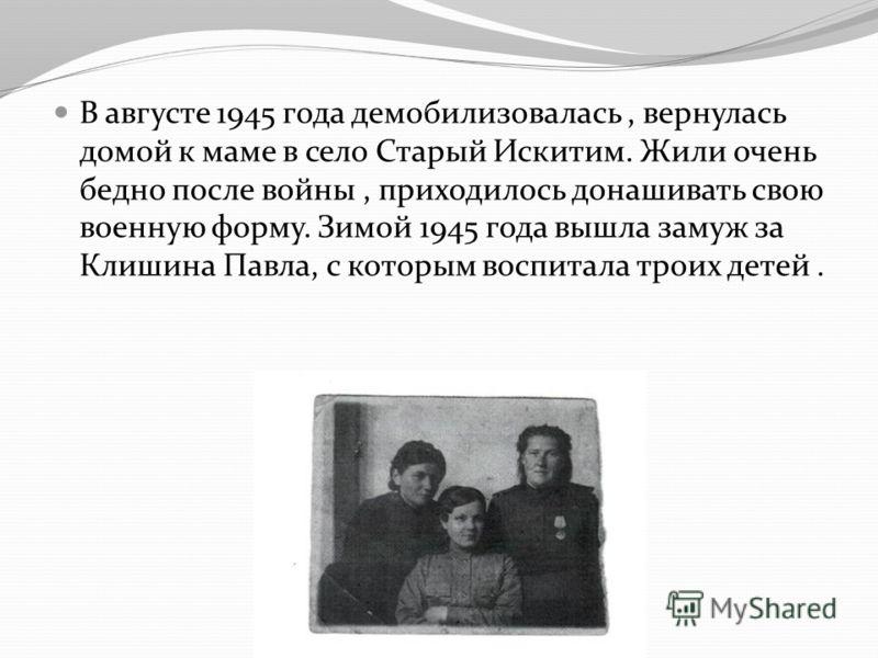 В августе 1945 года демобилизовалась, вернулась домой к маме в село Старый Искитим. Жили очень бедно после войны, приходилось донашивать свою военную форму. Зимой 1945 года вышла замуж за Клишина Павла, с которым воспитала троих детей.