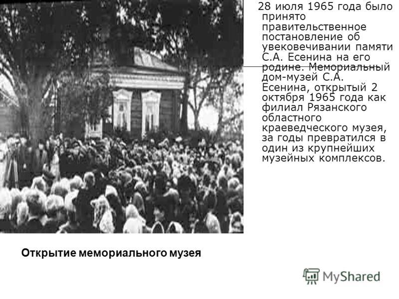 28 июля 1965 года было принято правительственное постановление об увековечивании памяти С.А. Есенина на его родине. Мемориальный дом-музей С.А. Есенина, открытый 2 октября 1965 года как филиал Рязанского областного краеведческого музея, за годы превр