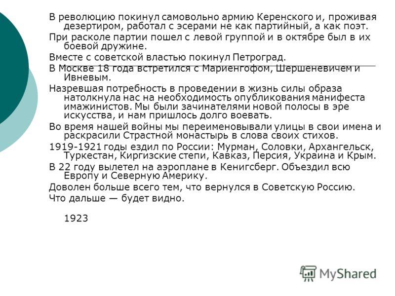 В революцию покинул самовольно армию Керенского и, проживая дезертиром, работал с эсерами не как партийный, а как поэт. При расколе партии пошел с левой группой и в октябре был в их боевой дружине. Вместе с советской властью покинул Петроград. В Моск