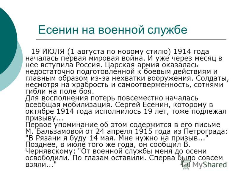 Есенин на военной службе 19 ИЮЛЯ (1 августа по новому стилю) 1914 года началась первая мировая война. И уже через месяц в нее вступила Россия. Царская армия оказалась недостаточно подготовленной к боевым действиям и главным образом из-за нехватки воо