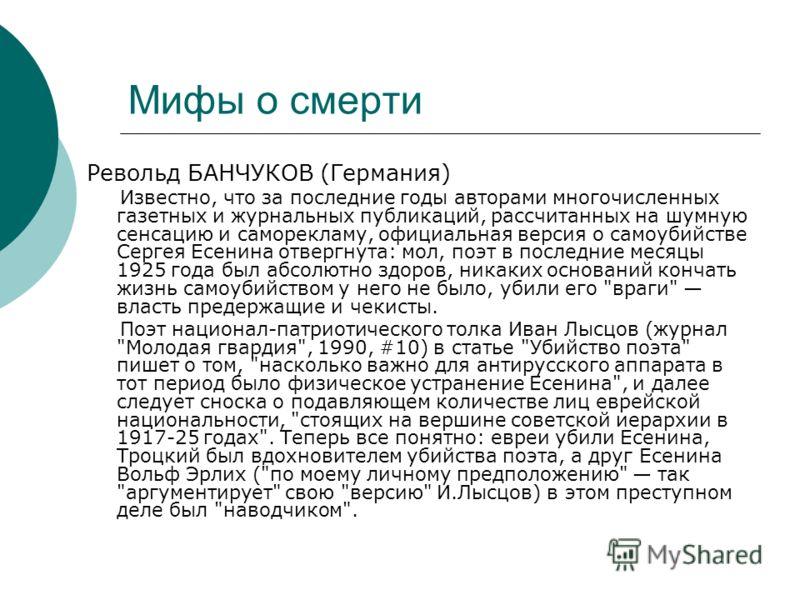 Мифы о смерти Револьд БАНЧУКОВ (Германия) Известно, что за последние годы авторами многочисленных газетных и журнальных публикаций, рассчитанных на шумную сенсацию и саморекламу, официальная версия о самоубийстве Сергея Есенина отвергнута: мол, поэт