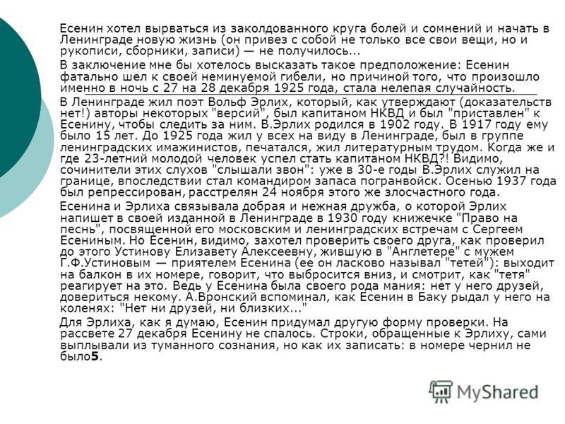 Есенин хотел вырваться из заколдованного круга болей и сомнений и начать в Ленинграде новую жизнь (он привез с собой не только все свои вещи, но и рукописи, сборники, записи) не получилось... В заключение мне бы хотелось высказать такое предположение