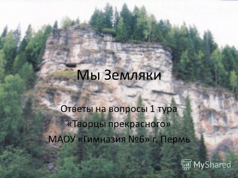 Мы Земляки Ответы на вопросы 1 тура «Творцы прекрасного» МАОУ «Гимназия 6» г. Пермь