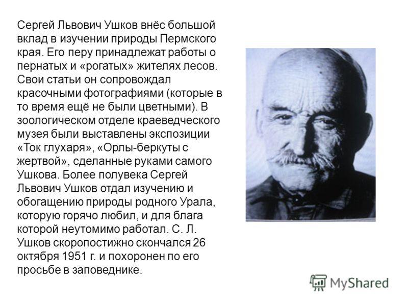 Сергей Львович Ушков внёс большой вклад в изучении природы Пермского края. Его перу принадлежат работы о пернатых и «рогатых» жителях лесов. Свои статьи он сопровождал красочными фотографиями (которые в то время ещё не были цветными). В зоологическом