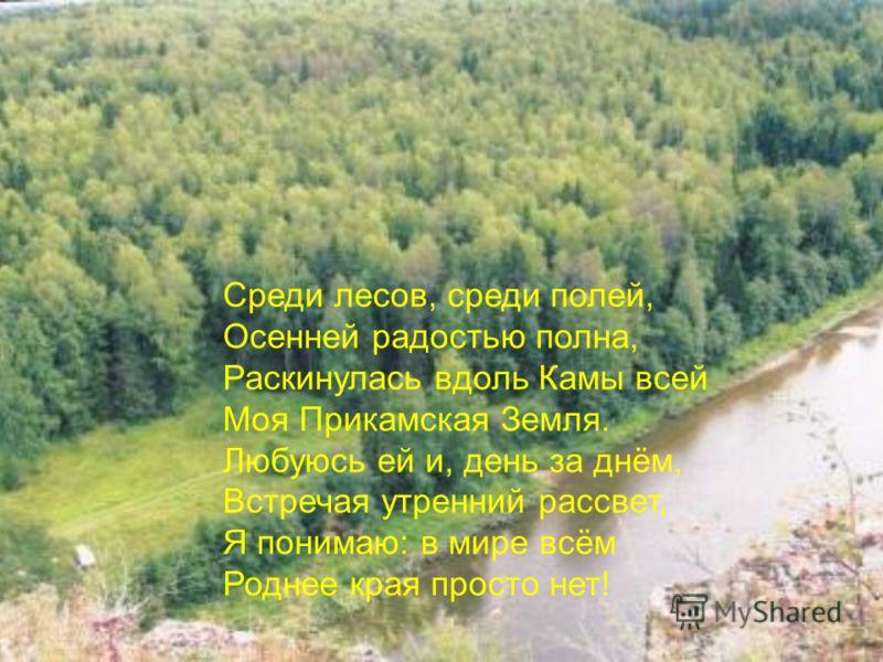Среди лесов, среди полей, Осенней радостью полна, Раскинулась вдоль Камы всей Моя Прикамская Земля. Любуюсь ей и, день за днём, Встречая утренний рассвет, Я понимаю: в мире всём Роднее края просто нет!
