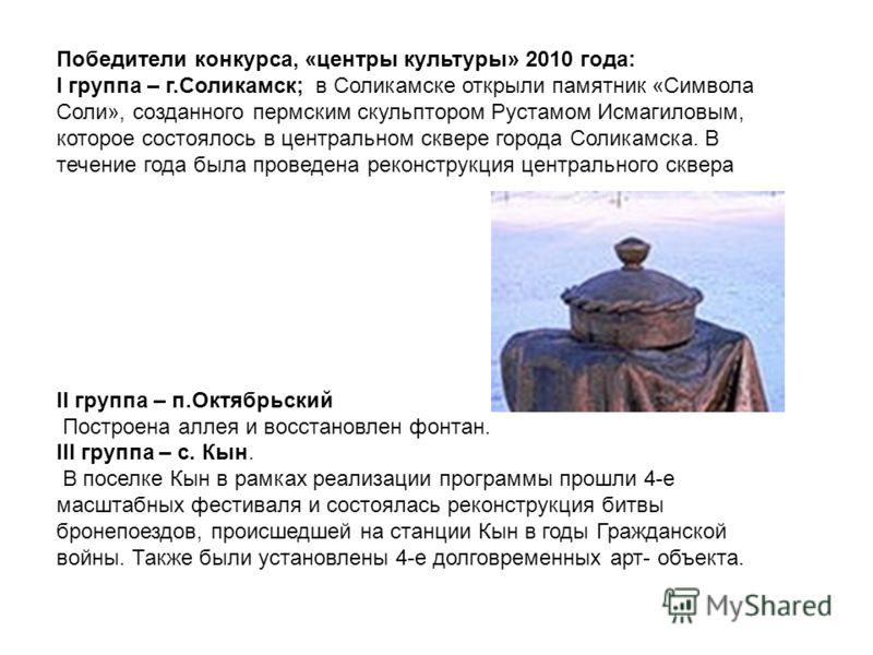 Победители конкурса, «центры культуры» 2010 года: I группа – г.Соликамск; в Соликамске открыли памятник «Символа Соли», созданного пермским скульптором Рустамом Исмагиловым, которое состоялось в центральном сквере города Соликамска. В течение года бы