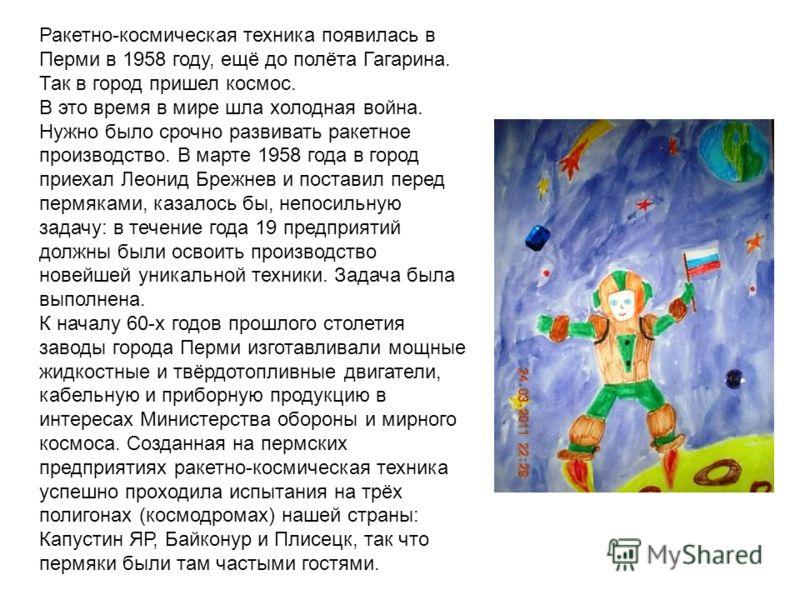 Ракетно-космическая техника появилась в Перми в 1958 году, ещё до полёта Гагарина. Так в город пришел космос. В это время в мире шла холодная война. Нужно было срочно развивать ракетное производство. В марте 1958 года в город приехал Леонид Брежнев и